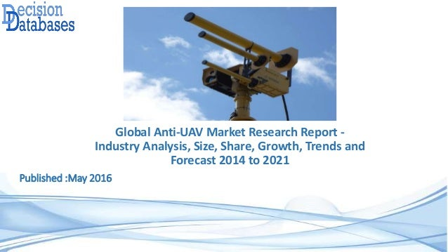 Global Anti-UAV Market Research Report - Industry Analysis, Size, Share, Growth, Trends and Forecast 2014 to 2021 Publishe...