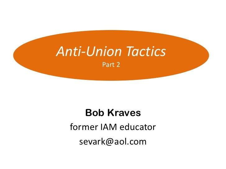 Anti-Union Tactics         Part 2     Bob Kraves  former IAM educator    sevark@aol.com