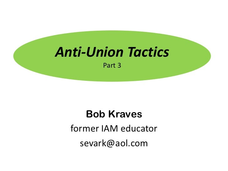 Anti-Union Tactics         Part 3     Bob Kraves  former IAM educator    sevark@aol.com