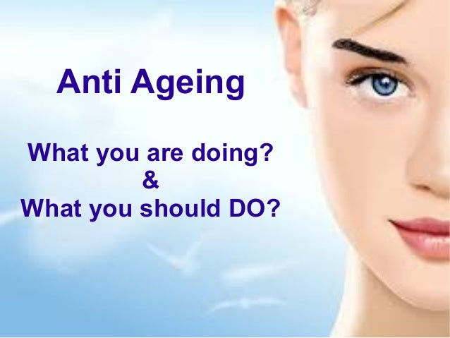 Anti Ageing What you are doing? & What you should DO?