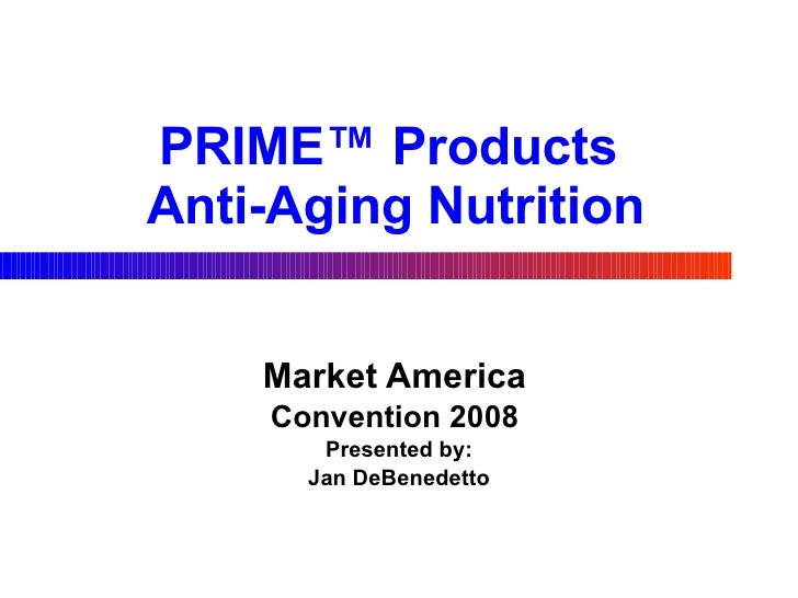 PRIME™ Products  Anti-Aging Nutrition Market America   Convention 2008  Presented by: Jan DeBenedetto