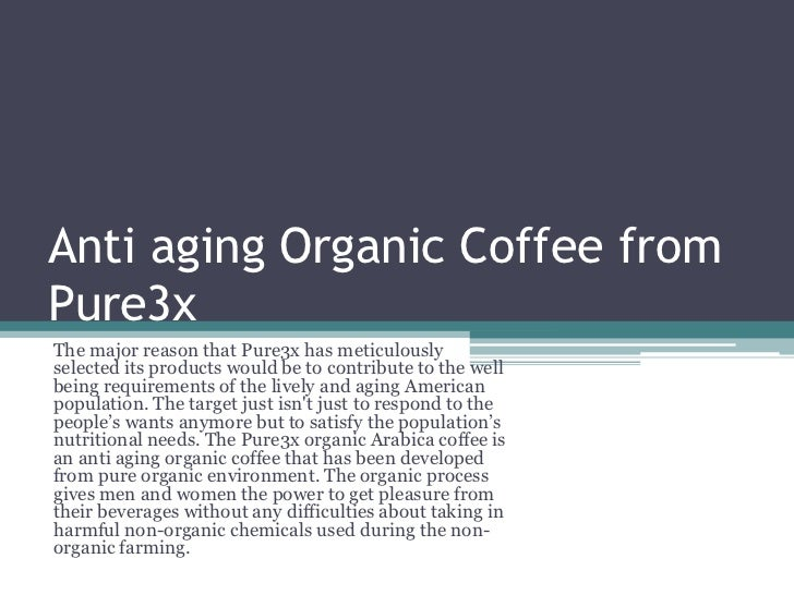 Anti aging Organic Coffee from Pure3x <br />The major reason that Pure3x has meticulously selected its products would be t...