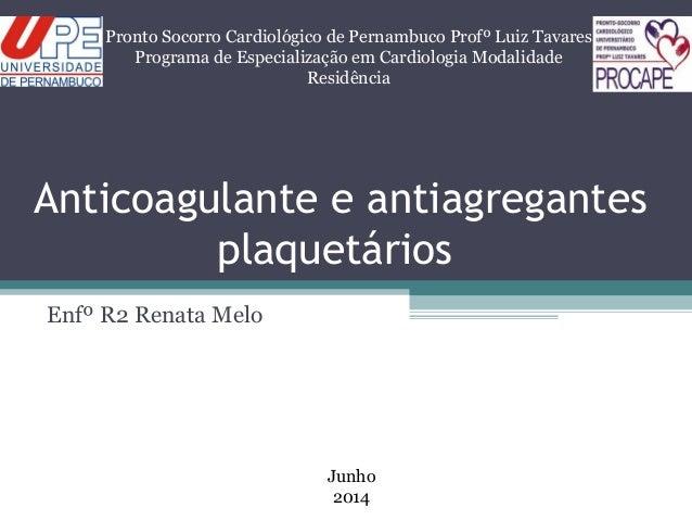 Anticoagulante e antiagregantes plaquetários Enfº R2 Renata Melo Pronto Socorro Cardiológico de Pernambuco Profº Luiz Tava...