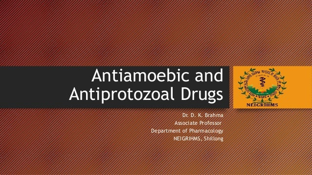 ANTIAMOEBIC AND ANTIPROTOZOAL DRUGS Dr. D. K. Brahma Associate Professor Department of Pharmacology NEIGRIHMS, Shillong