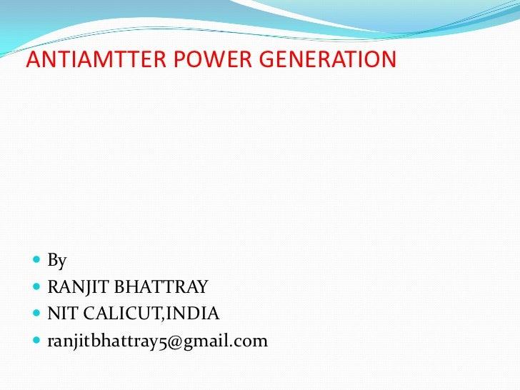 ANTIAMTTER POWER GENERATION By RANJIT BHATTRAY NIT CALICUT,INDIA ranjitbhattray5@gmail.com