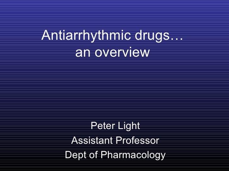 Antiarrhythmic drugs…     an overview        Peter Light    Assistant Professor   Dept of Pharmacology