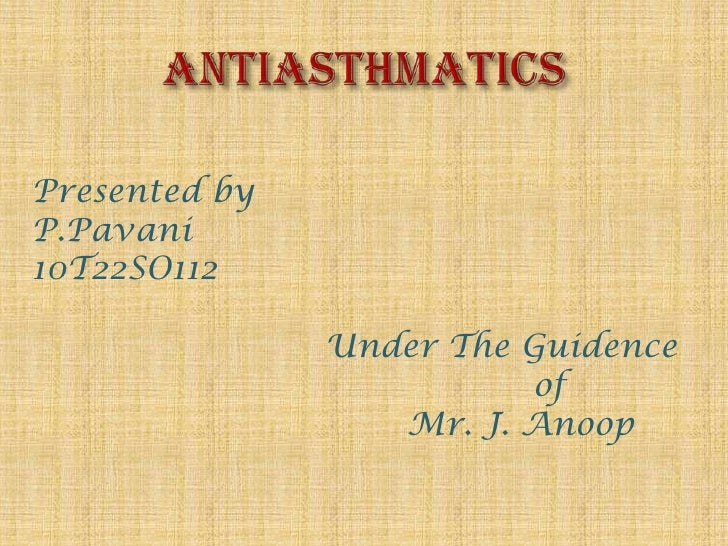 ANTIASTHMATICS<br />Presented by<br />P.Pavani<br />10T22SO112<br />      Under The Guidence       of<br />         ...