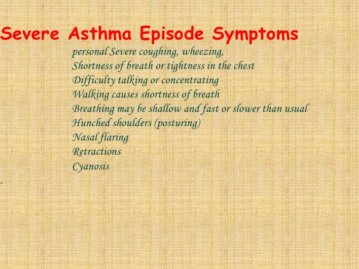<br />Severe Asthma Episode Symptoms<br />personal Severe coughing, wheezing, <br />Shortness of breath or tightness in...