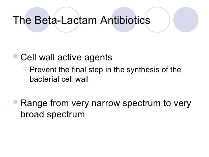 The Beta-Lactam Antibiotics Cell   wall active agents   Prevent  the final step in the synthesis of the    bacterial cel...