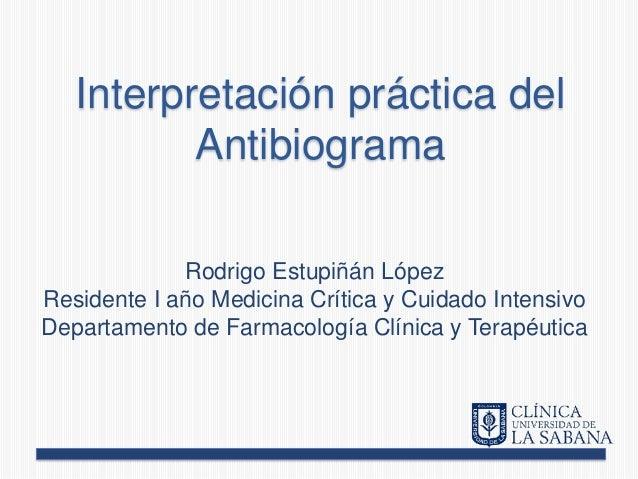 Interpretación práctica del Antibiograma Rodrigo Estupiñán López Residente I año Medicina Crítica y Cuidado Intensivo Depa...