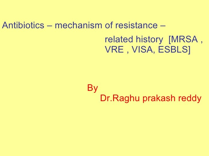 Antibiotics – mechanism of resistance –  related history  [MRSA , VRE , VISA, ESBLS] By  Dr.Raghu prakash reddy