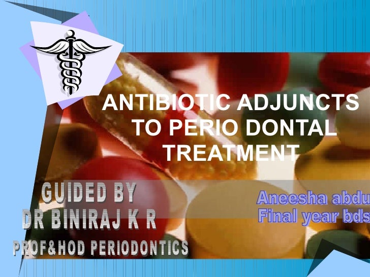 ANTIBIOTIC ADJUNCTS  TO PERIO DONTAL TREATMENT Aneesha abdu Final year bds GUIDED BY DR BINIRAJ K R PROF&HOD PERIODONTICS