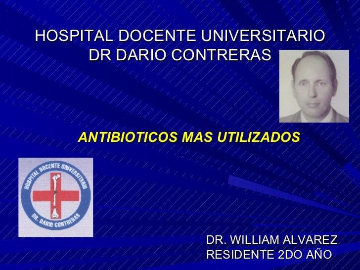 HOSPITAL DOCENTE UNIVERSITARIO DR DARIO CONTRERAS <ul><li>ANTIBIOTICOS MAS UTILIZADOS </li></ul>DR. WILLIAM ALVAREZ  RESID...