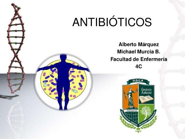 ANTIBIÓTICOS Alberto Márquez Michael Murcia B. Facultad de Enfermería 4C