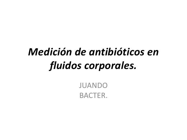 Medición de antibióticos en   fluidos corporales.          JUANDO          BACTER.