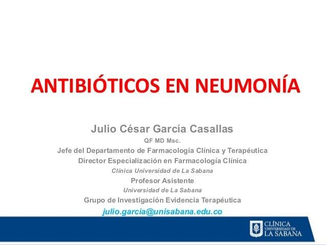 ANTIBIÓTICOS EN NEUMONÍA Julio César García Casallas QF MD Msc. Jefe del Departamento de Farmacología Clínica y Terapéutic...