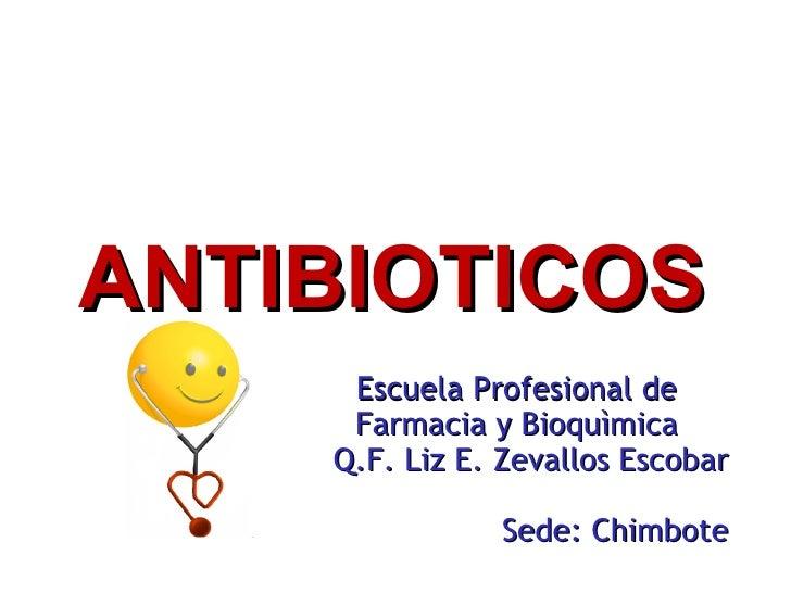 Escuela Profesional de Farmacia y Bioquìmica Q.F. Liz E. Zevallos Escobar Sede: Chimbote ANTIBIOTICOS