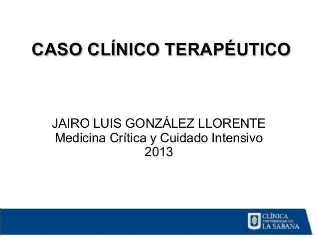 JAIRO LUIS GONZÁLEZ LLORENTE Medicina Crítica y Cuidado Intensivo 2013 CASO CLÍNICO TERAPÉUTICOCASO CLÍNICO TERAPÉUTICO
