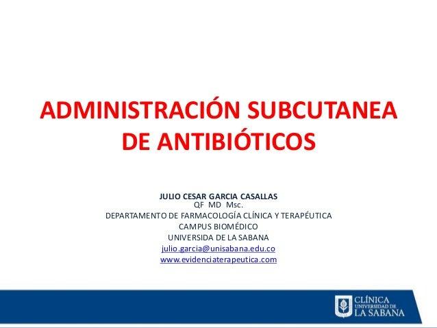 ADMINISTRACIÓN SUBCUTANEA DE ANTIBIÓTICOS JULIO CESAR GARCIA CASALLAS QF MD Msc. DEPARTAMENTO DE FARMACOLOGÍA CLÍNICA Y TE...