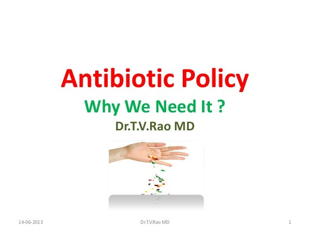 Antibiotic PolicyWhy We Need It ?Dr.T.V.Rao MD14-06-2013 Dr.T.V.Rao MD 1
