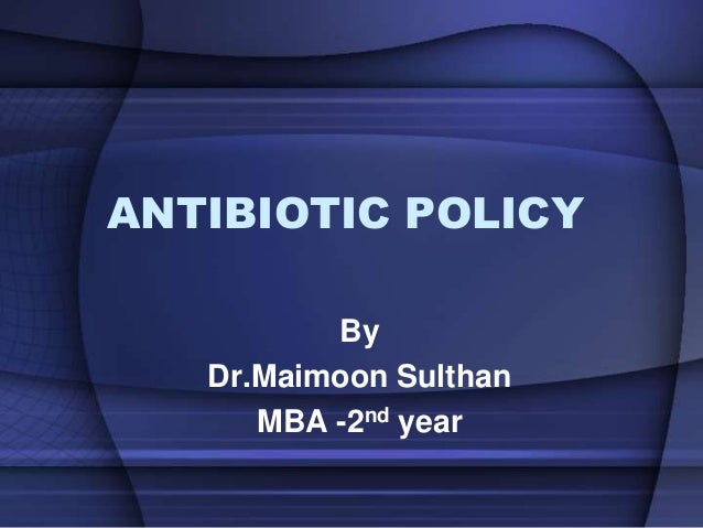 ANTIBIOTIC POLICY By Dr.Maimoon Sulthan MBA -2nd year