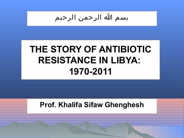 بسم ا الرحمن الرحيم  THE STORY OF ANTIBIOTIC RESISTANCE IN LIBYA: 1970-2011  Prof. Khalifa Sifaw Ghenghesh