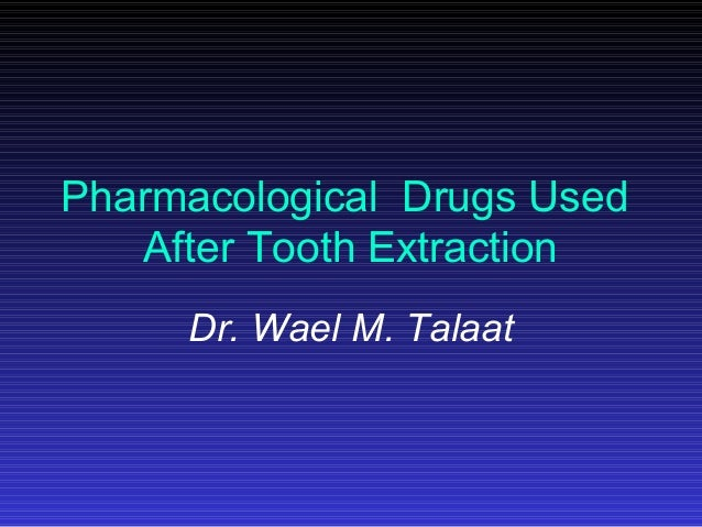 Pharmacological Drugs Used After Tooth Extraction Dr. Wael M. Talaat