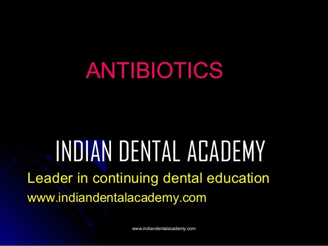 ANTIBIOTICS  INDIAN DENTAL ACADEMY Leader in continuing dental education www.indiandentalacademy.com www.indiandentalacade...