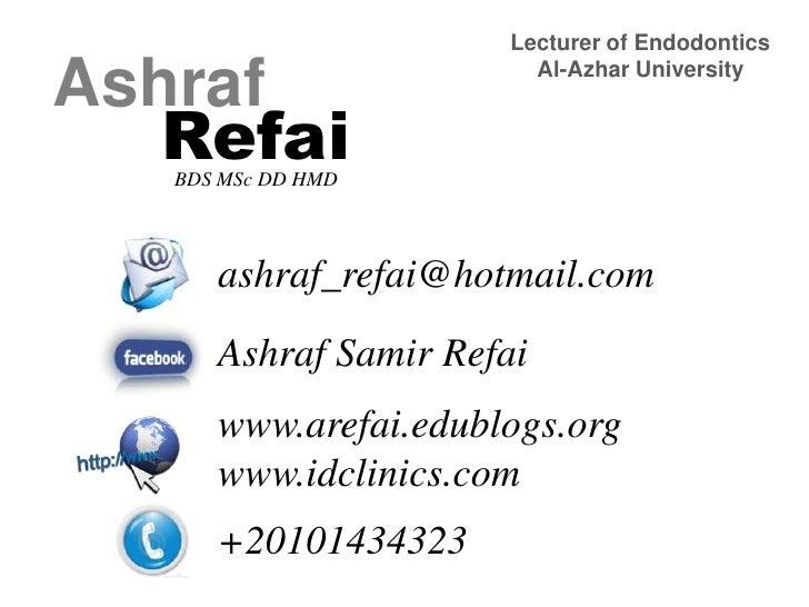 Lecturer of Endodontics<br />Al-Azhar University<br />Ashraf<br />Refai<br />BDS MSc DD HMD<br />ashraf_refai@hotmail.com<...
