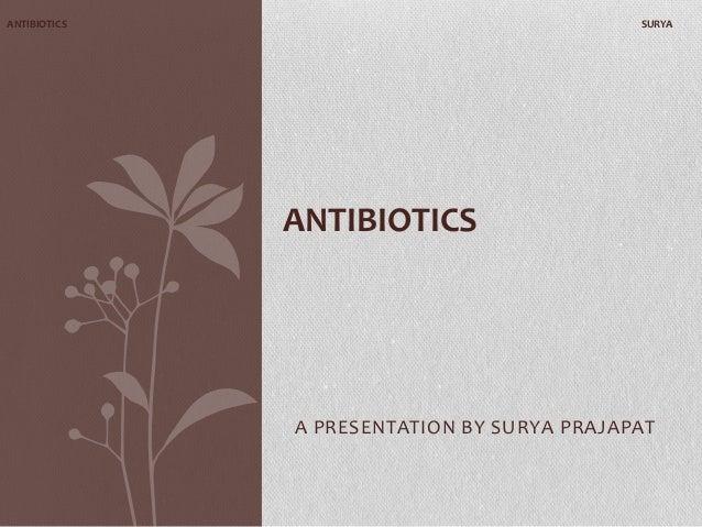 ANTIBIOTICS  SURYA  ANTIBIOTICS  A PRESENTATION BY SURYA PRAJAPAT