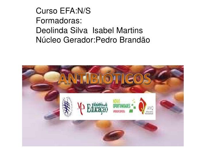 Curso EFA:N/SFormadoras:Deolinda Silva  Isabel MartinsNúcleo Gerador:Pedro Brandão<br />ANTIBIÓTICOS<br />ANTIBIÓTICOS<br ...