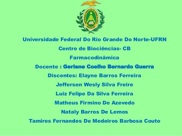 Universidade Federal Do Rio Grande Do Norte-UFRN Centro de Biociências- CB Farmacodinâmica Docente : Gerlane Coelho Bernar...