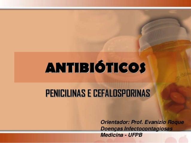 ANTIBIÓTICOSPENICILINAS E CEFALOSPORINAS              Orientador: Prof. Evanízio Roque              Doenças Infectocontagi...