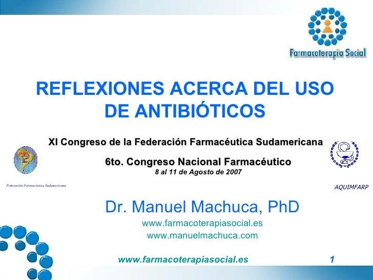 REFLEXIONES ACERCA DEL USO DE ANTIBIÓTICOS Dr. Manuel Machuca, PhD www.farmacoterapiasocial.es www.manuelmachuca.com Feder...