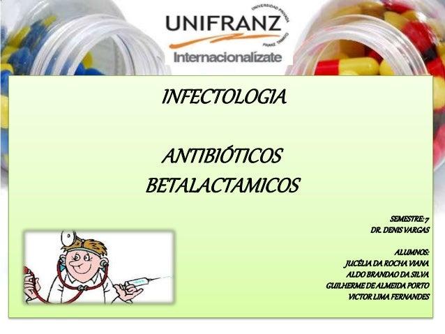 INFECTOLOGIA ANTIBIÓTICOS BETALACTAMICOS SEMESTRE:7 DR.DENISVARGAS ALUMNOS: JUCÉLIADAROCHAVIANA ALDOBRANDAODASILVA GUILHER...