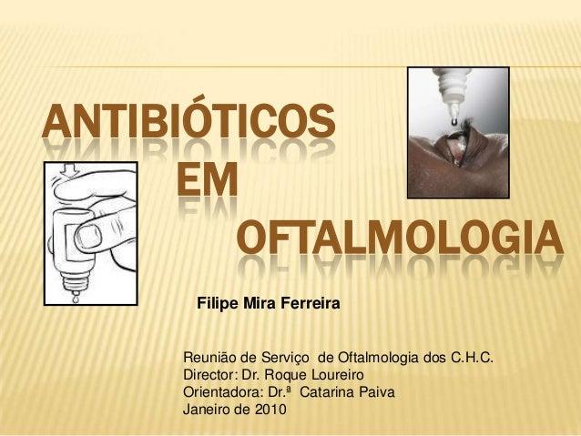 ANTIBIÓTICOS EM OFTALMOLOGIA Filipe Mira Ferreira Reunião de Serviço de Oftalmologia dos C.H.C. Director: Dr. Roque Lourei...
