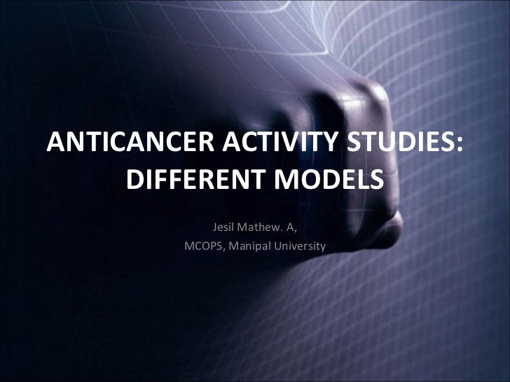 ANTICANCER ACTIVITY STUDIES: DIFFERENT MODELS Jesil Mathew. A, MCOPS, Manipal University