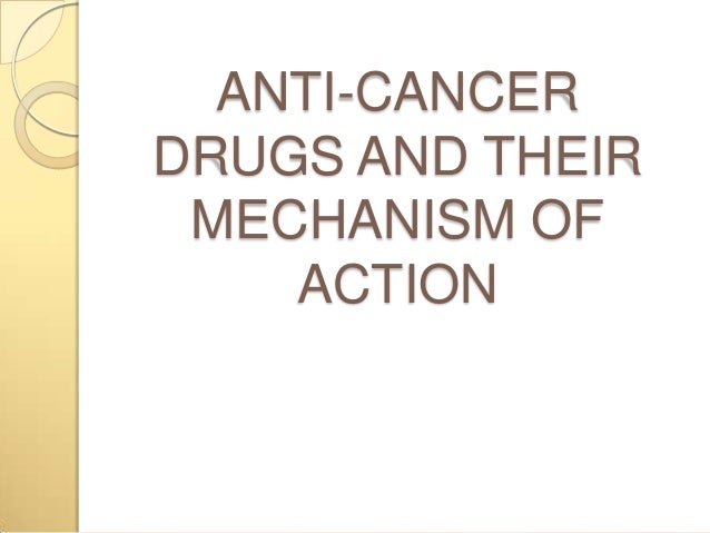 ANTI-CANCERDRUGS AND THEIRMECHANISM OFACTION