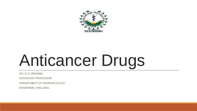 Anticancer Drugs DR. D. K. BRAHMA ASSOCIATE PROFESSOR DEPARTMENT OF PHARMACOLOGY NEIGRIHMS, SHILLONG