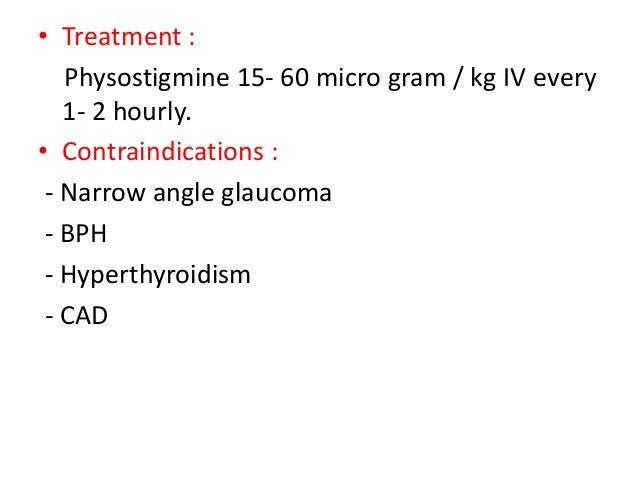 • Treatment : Physostigmine 15- 60 micro gram / kg IV every 1- 2 hourly. • Contraindications : - Narrow angle glaucoma - B...