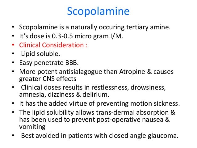 Scopolamine • Scopolamine is a naturally occuring tertiary amine. • It's dose is 0.3-0.5 micro gram I/M. • Clinical Consid...