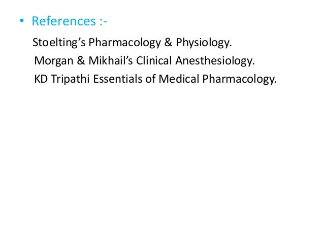 • References :- Stoelting's Pharmacology & Physiology. Morgan & Mikhail's Clinical Anesthesiology. KD Tripathi Essentials ...