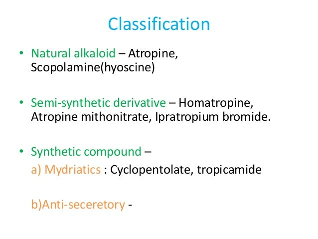 Classification • Natural alkaloid – Atropine, Scopolamine(hyoscine) • Semi-synthetic derivative – Homatropine, Atropine mi...