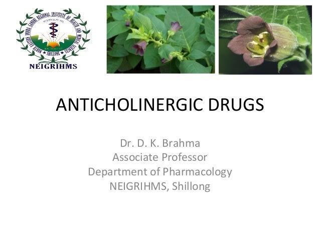 ANTICHOLINERGIC DRUGS Dr. D. K. Brahma Associate Professor Department of Pharmacology NEIGRIHMS, Shillong