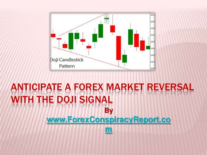 ANTICIPATE A FOREX MARKET REVERSALWITH THE DOJI SIGNAL                   By      www.ForexConspiracyReport.co             ...