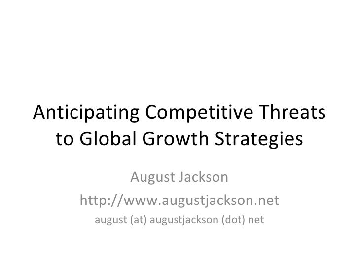 Anticipating Competitive Threats to Global Growth Strategies August Jackson http://www.augustjackson.net august (at) augus...