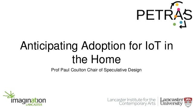Anticipating Adoption for IoT in the Home Prof Paul Coulton Chair of Speculative Design