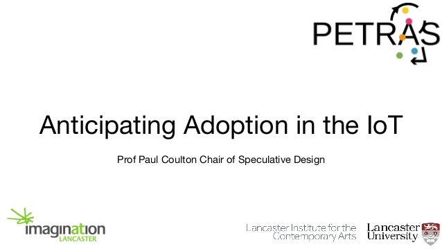 Anticipating Adoption in the IoT Prof Paul Coulton Chair of Speculative Design