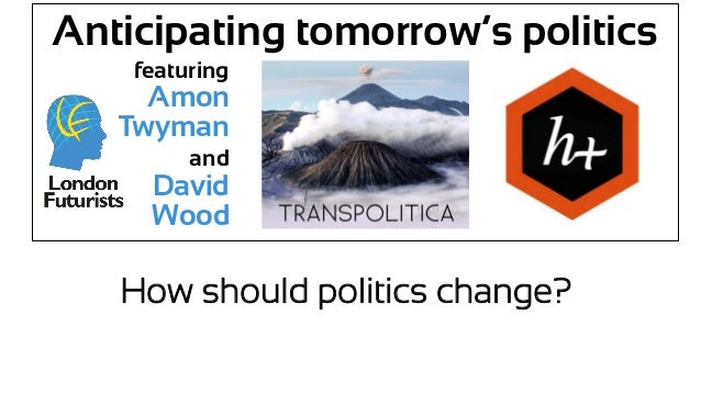 Anticipating tomorrow's politics featuring Amon Twyman and David Wood How should politics change?