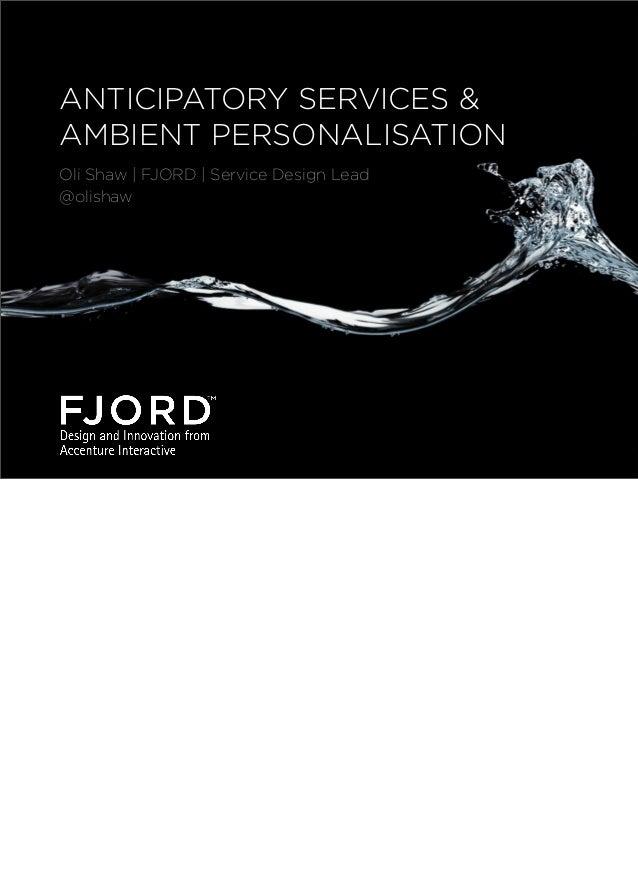 ANTICIPATORY SERVICES & AMBIENT PERSONALISATION Oli Shaw | FJORD | Service Design Lead @olishaw